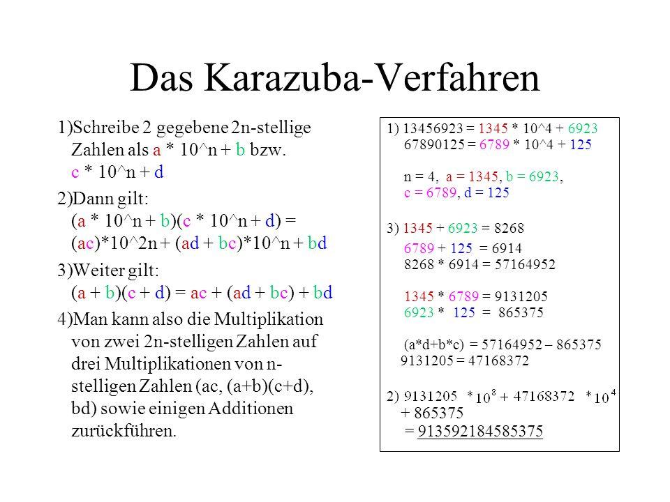 Das Karazuba-Verfahren 1)Schreibe 2 gegebene 2n-stellige Zahlen als a * 10^n + b bzw. c * 10^n + d 2)Dann gilt: (a * 10^n + b)(c * 10^n + d) = (ac)*10