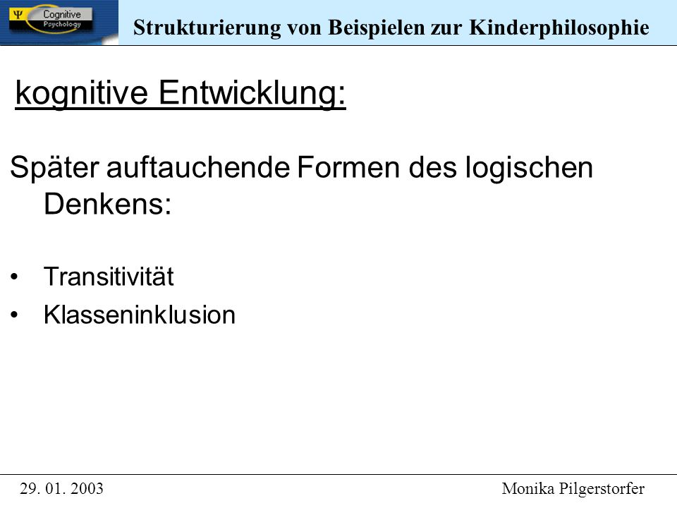 kognitive Entwicklung: Später auftauchende Formen des logischen Denkens: Transitivität Klasseninklusion Strukturierung von Beispielen zur Kinderphilosophie 29.