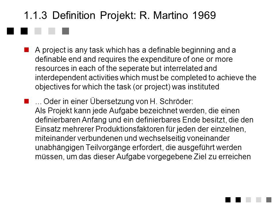 1.1.2Ansatz Projektdefinition Abgrenzbare Einzelvorhaben mit definiertem Anfang und Ende Definiertes Ziel (Ausnahme: F & E) Neuartigkeit: Vorstoß an technische Grenzen Risiko: technisch, wirtschaftlich, terminlich Komplexität: viele Beteiligte, viele Aufgaben Große Bedeutung für Unternehmen bzw.