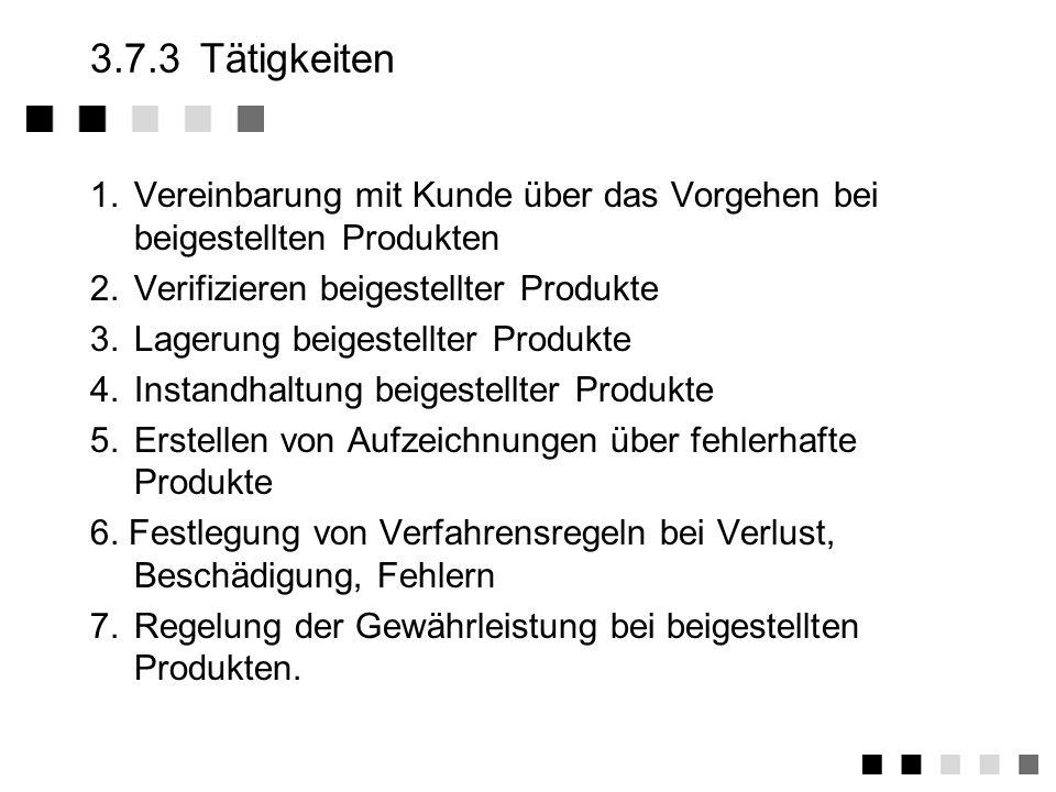 3.7.2Anforderungen der Norm Einführung von Verfahren zur Verifikation Kennzeichnung Handhabung Lagerung Instandhaltung Information des Auftraggebers bei Verlust Beschädigung Unbrauchbarkeit Erstellung von Aufzeichnungen über fehlerhafte Produkte Regelung der Gewährleistung bei beigestellten Produkten !