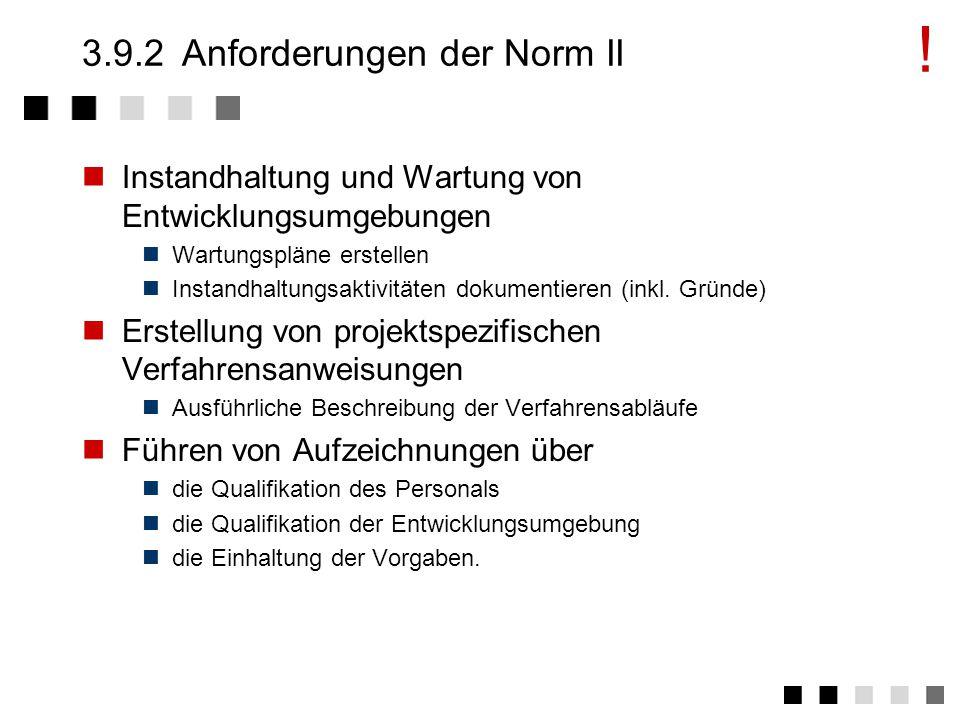 3.9.2Anforderungen der Norm I Planung und Beschriebung der Entwicklungs- prozesse in Arbeitsanweisungen Festlegung der Entwicklungsverfahren und -methoden Verweis auf die zu verwendende Entwicklungsumgebung Verweis aus Testanweisungen Überwachung und Lenkung des Entwicklungs- prozesses Festlegung von Überwachunhs und Lenkungsmethoden Festlegung der Zuständigkeiten Genehmigung/Freigabe von Methoden und Werkzeugen (wo zweckmäßig) !