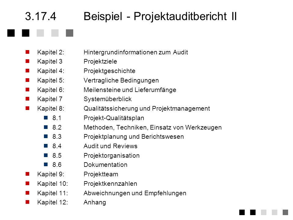 3.17.4Beispiel - Projektauditbericht I Kapitel 1:Zusammenfassung Dieses Kapitel ist die Zusammenfassung des gesamten Audiberichtes und muß folgende Informationen beinhalten: Beschreibung der Hauptprobleme und Abweichungen Positive Aspekte und Leistungen Perspektiven für das Projekt –Schlußfolgerungen des Audits –Beurteilung von Management Aktionen –Erreichbarkeit von gesetzten Zielen –wirtschaftliche und finanzielle Risiken –Risiken und Hauptfehlerursachen Empfehlungen –Empfehlungen und Aktionsplan –Wichtigkeit und Dringlichkeit