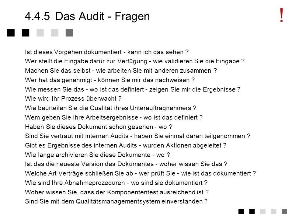4.4.4Das Audit - Vorgang Auditierungsvorgang beschrieben in ISO 10011 Drei Phasen Eröffnungsphase: Vorstellung der Auditoren und der übrigen Personen, Vorstellung der Audit-Grundlagen (1 Stunde) Befragungsphase: Befragung von Management und Mitarbeitern.