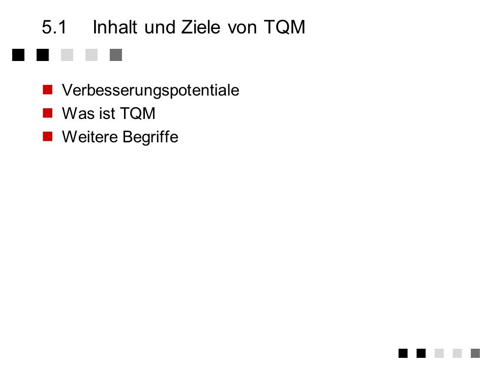 Kapitel 5TQM - Total Quality Management Was ist TQM Kunden und Prozesse Einordnung Zwei Ansätze Die Elemente eines TQM-Systems Der Weg zu TQM Ist-Stand Verbesseungspotential