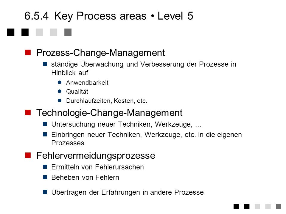 6.5.3Key Process areas Level 4 Software-Qualitätsmanagement quantitative Messung der Software-Qualität quantitatives Prozess-Management quantitative Messung der Güte des Software-Entwicklungs- Prozesses Aufspüren von Schwachstellen
