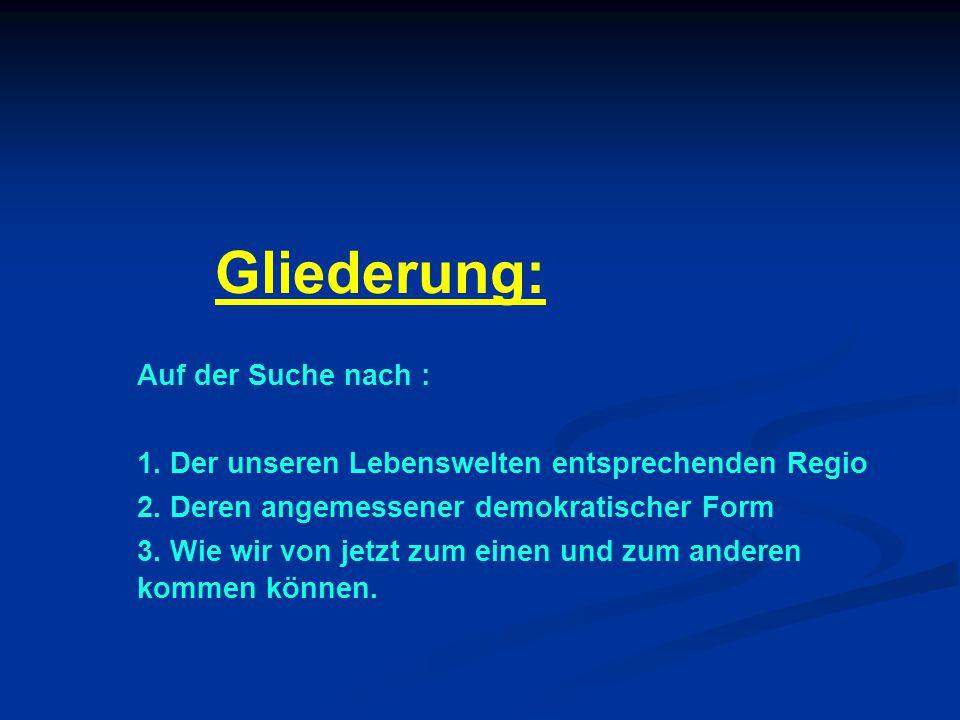 Gliederung: Auf der Suche nach : 1. Der unseren Lebenswelten entsprechenden Regio 2.