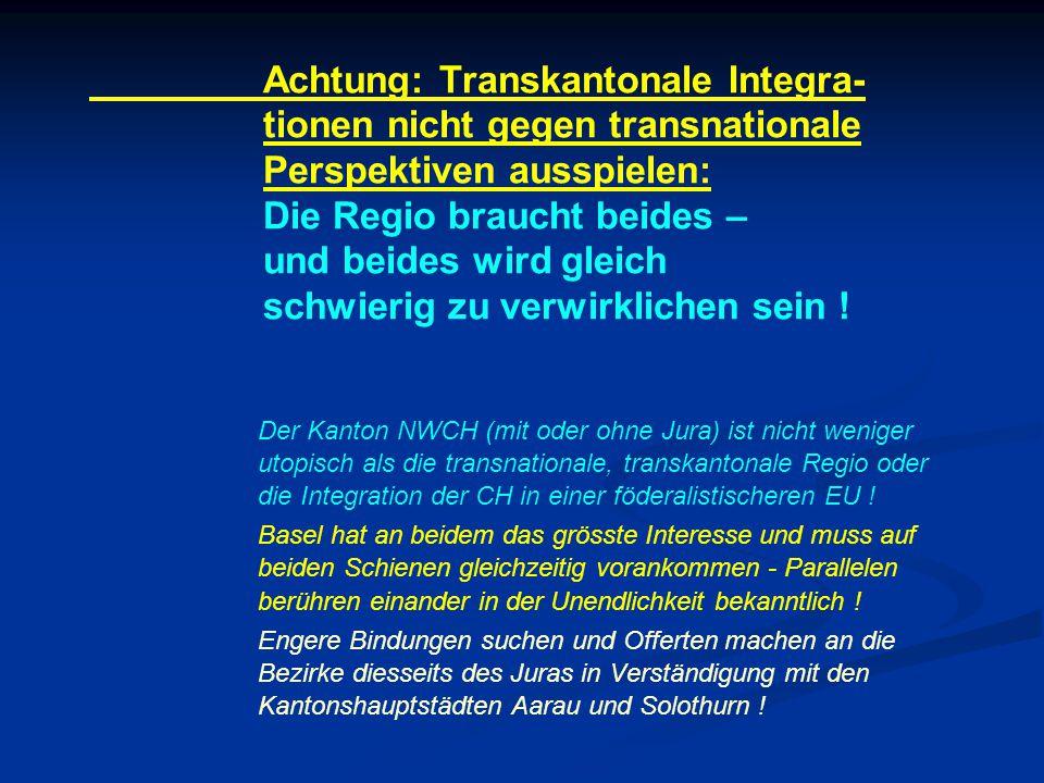 Achtung: Transkantonale Integra- tionen nicht gegen transnationale Perspektiven ausspielen: Die Regio braucht beides – und beides wird gleich schwierig zu verwirklichen sein .