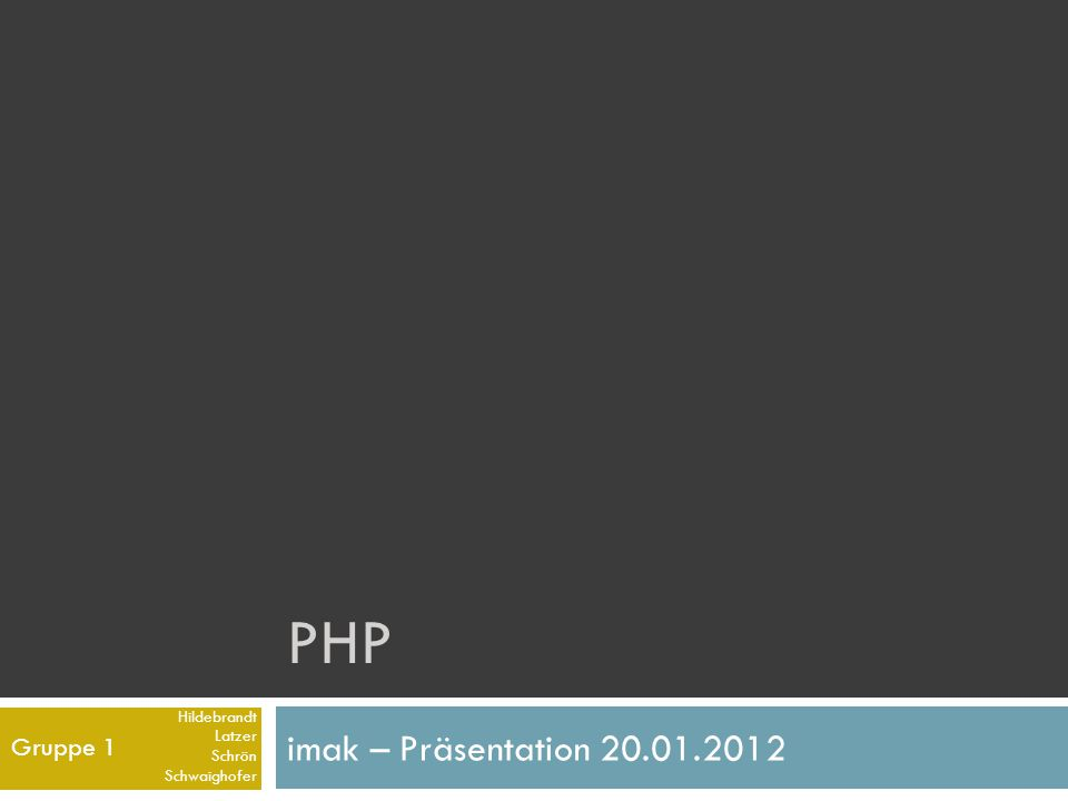 PHP imak – Präsentation 20.01.2012 Gruppe 1 Hildebrandt Latzer Schrön Schwaighofer