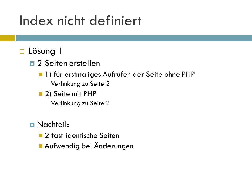 Index nicht definiert  Lösung 1  2 Seiten erstellen 1) für erstmaliges Aufrufen der Seite ohne PHP Verlinkung zu Seite 2 2) Seite mit PHP Verlinkung