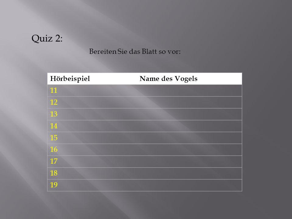 HörbeispielName des Vogels 11 12 13 14 15 16 17 18 19 Bereiten Sie das Blatt so vor: Quiz 2: