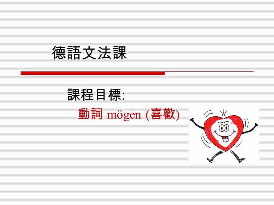 德語文法課 課程目標 : 動詞 mögen ( 喜歡 )