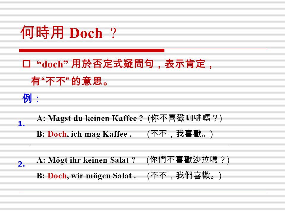 """何時用 Doch ?  """"doch"""" 用於否定式疑問句,表示肯定, 有 """" 不不 """" 的意思。 例: A: Magst du keinen Kaffee ? ( 你不喜歡咖啡嗎? ) B: Doch, ich mag Kaffee. ( 不不,我喜歡。 ) A: Mögt ihr keinen S"""