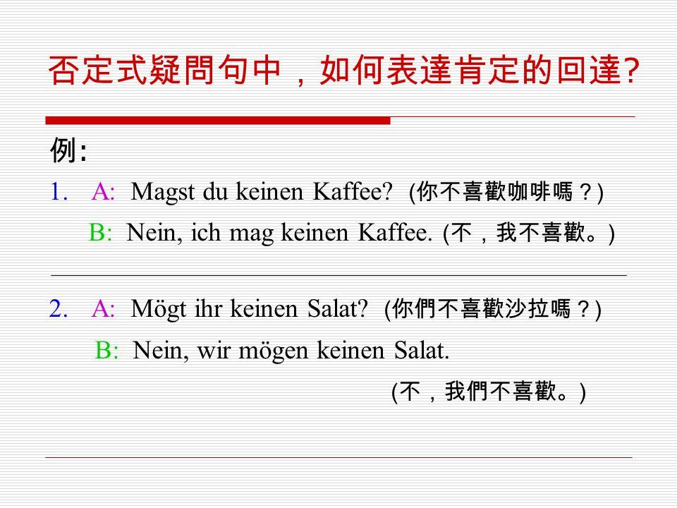 否定式疑問句中,如何表達肯定的回達 ? 例 : 1.A: Magst du keinen Kaffee? ( 你不喜歡咖啡嗎? ) B: Nein, ich mag keinen Kaffee. ( 不,我不喜歡。 ) 2.A: Mögt ihr keinen Salat? ( 你們不喜歡沙拉嗎?