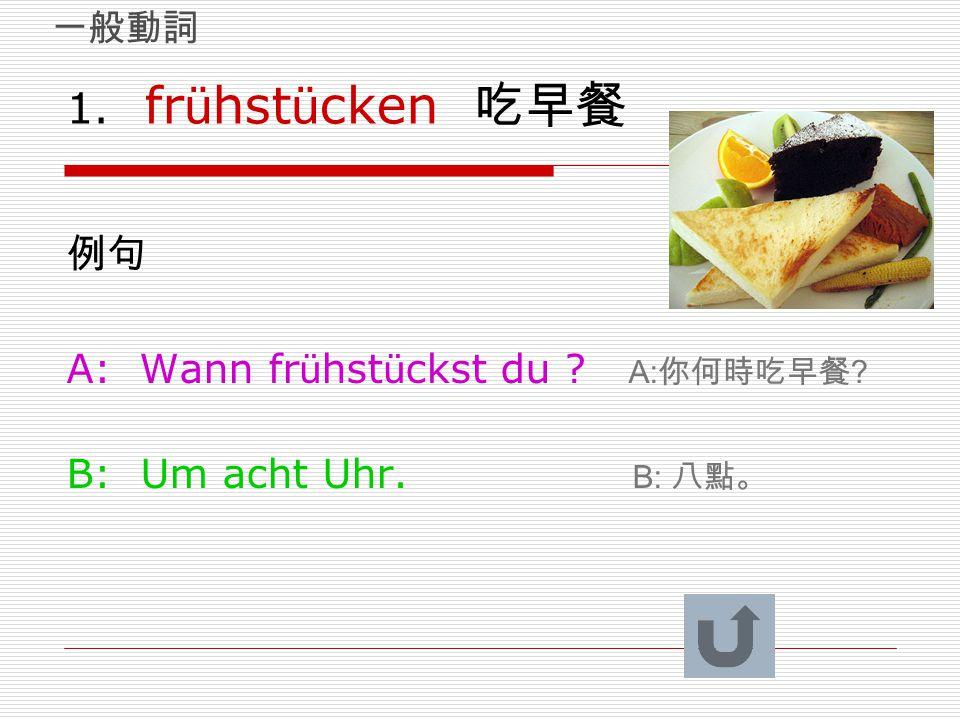 1. fr ü hst ü cken 吃早餐 例句 A: Wann fr ü hst ü ckst du ? A: 你何時吃早餐 ? B: Um acht Uhr. B: 八點。 一般動詞