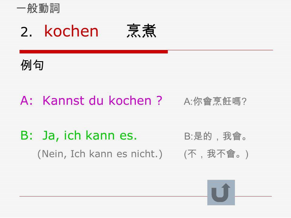 2. kochen 烹煮 例句 A: Kannst du kochen ? A: 你會烹飪嗎 ? B: Ja, ich kann es. B: 是的,我會。 (Nein, Ich kann es nicht.) ( 不,我不會。 ) 一般動詞
