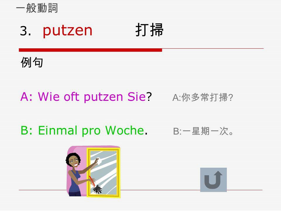 3. putzen 打掃 例句 A: Wie oft putzen Sie? A: 你多常打掃 ? B: Einmal pro Woche. B: 一星期一次。 一般動詞