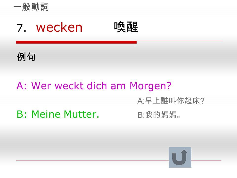 7. wecken 喚醒 例句 A: Wer weckt dich am Morgen? A: 早上誰叫你起床 ? B: Meine Mutter. B: 我的媽媽。 一般動詞