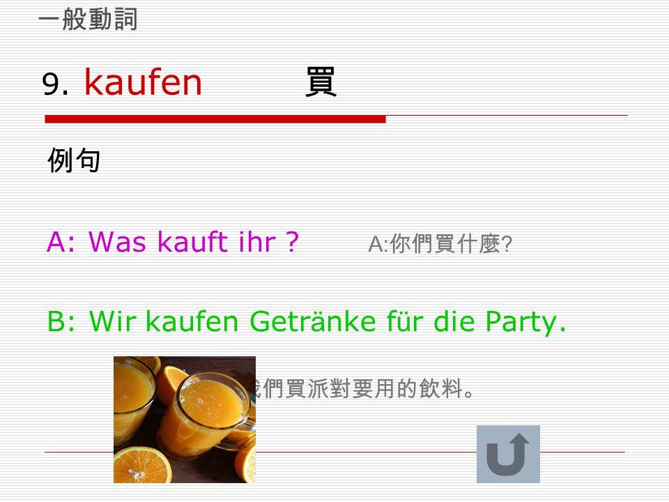 9. kaufen 買 例句 A: Was kauft ihr ? A: 你們買什麼 ? B: Wir kaufen Getr ä nke f ü r die Party. B: 我們買派對要用的飲料。 一般動詞