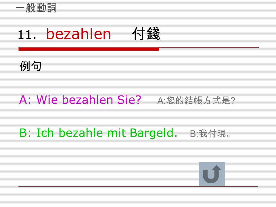 11. bezahlen 付錢 例句 A: Wie bezahlen Sie? A: 您的結帳方式是 ? B: Ich bezahle mit Bargeld. B: 我付現。 一般動詞