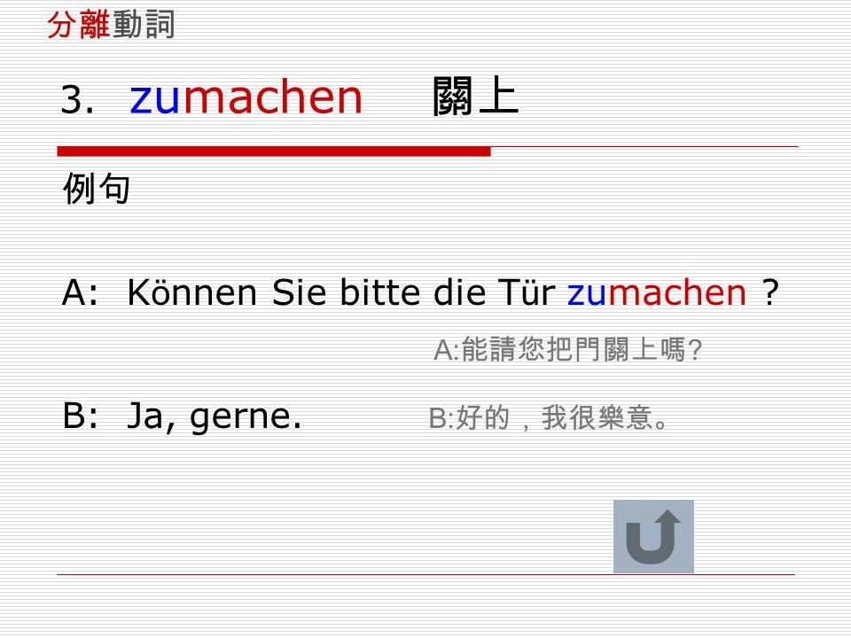 3. zumachen 關上 例句 A: K ö nnen Sie bitte die T ü r zumachen ? A: 能請您把門關上嗎 ? B: Ja, gerne. B: 好的,我很樂意。 分離動詞