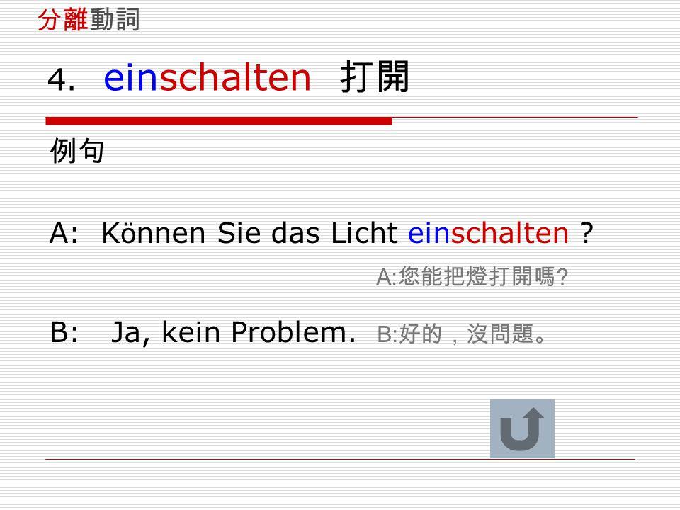 4. einschalten 打開 例句 A: K ö nnen Sie das Licht einschalten ? A: 您能把燈打開嗎 ? B: Ja, kein Problem. B: 好的,沒問題。 分離動詞
