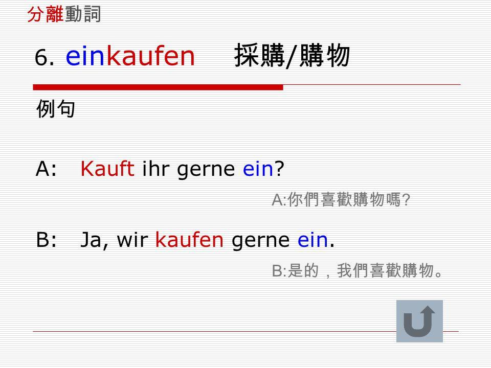 6. einkaufen 採購 / 購物 例句 A: Kauft ihr gerne ein? A: 你們喜歡購物嗎 ? B: Ja, wir kaufen gerne ein. B: 是的,我們喜歡購物。 分離動詞