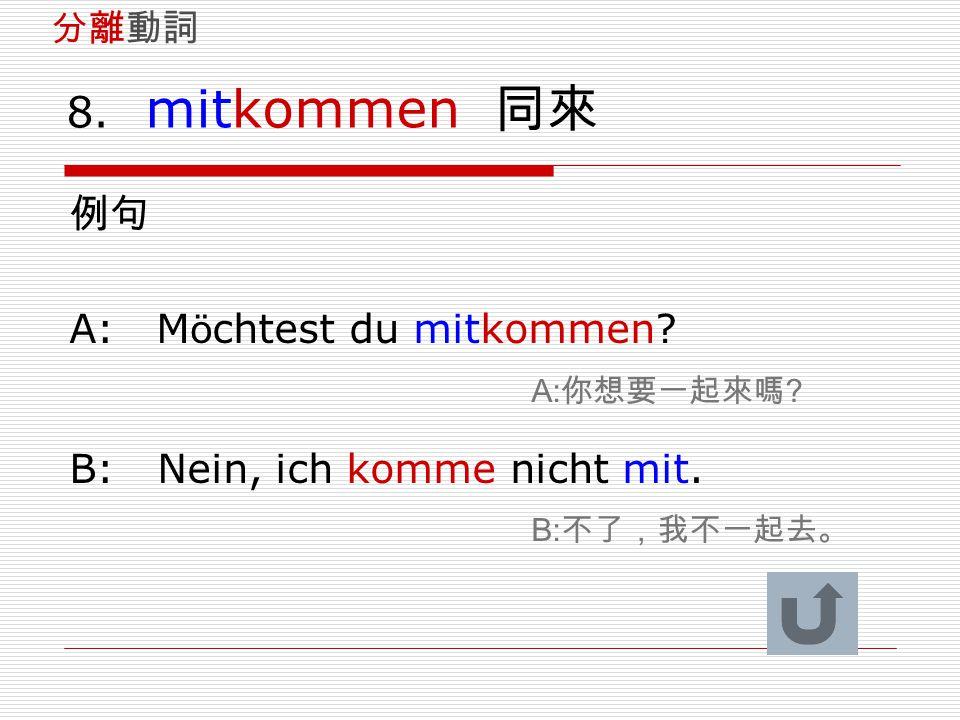 8. mitkommen 同來 例句 A: M ö chtest du mitkommen? A: 你想要一起來嗎 ? B: Nein, ich komme nicht mit. B: 不了,我不一起去。 分離動詞