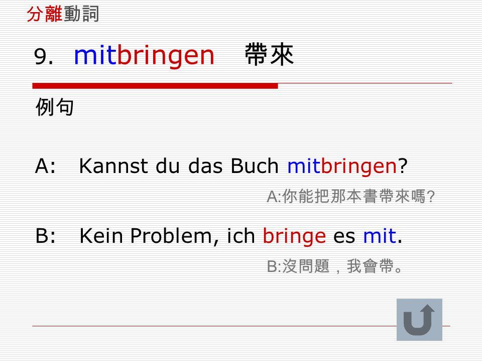 9. mitbringen 帶來 例句 A: Kannst du das Buch mitbringen? A: 你能把那本書帶來嗎 ? B: Kein Problem, ich bringe es mit. B: 沒問題,我會帶。 分離動詞