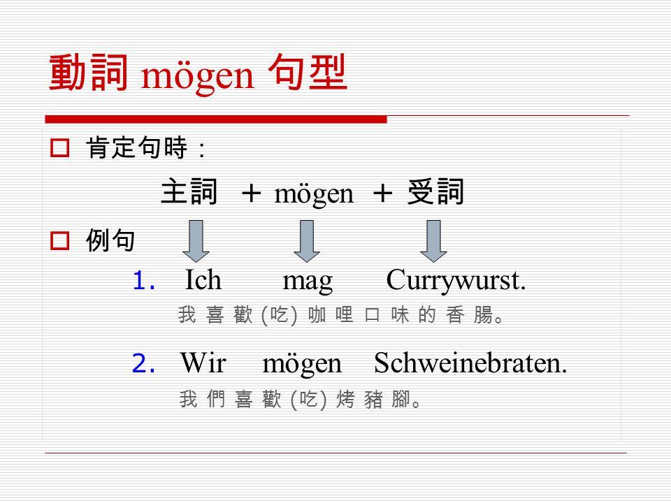 動詞 mögen 句型  肯定句時: 主詞 + mögen + 受詞  例句 1. Ich mag Currywurst. 我 喜 歡 ( 吃 ) 咖 哩 口 味 的 香 腸。 2. Wir mögen Schweinebraten. 我 們 喜 歡 ( 吃 ) 烤 豬 腳。
