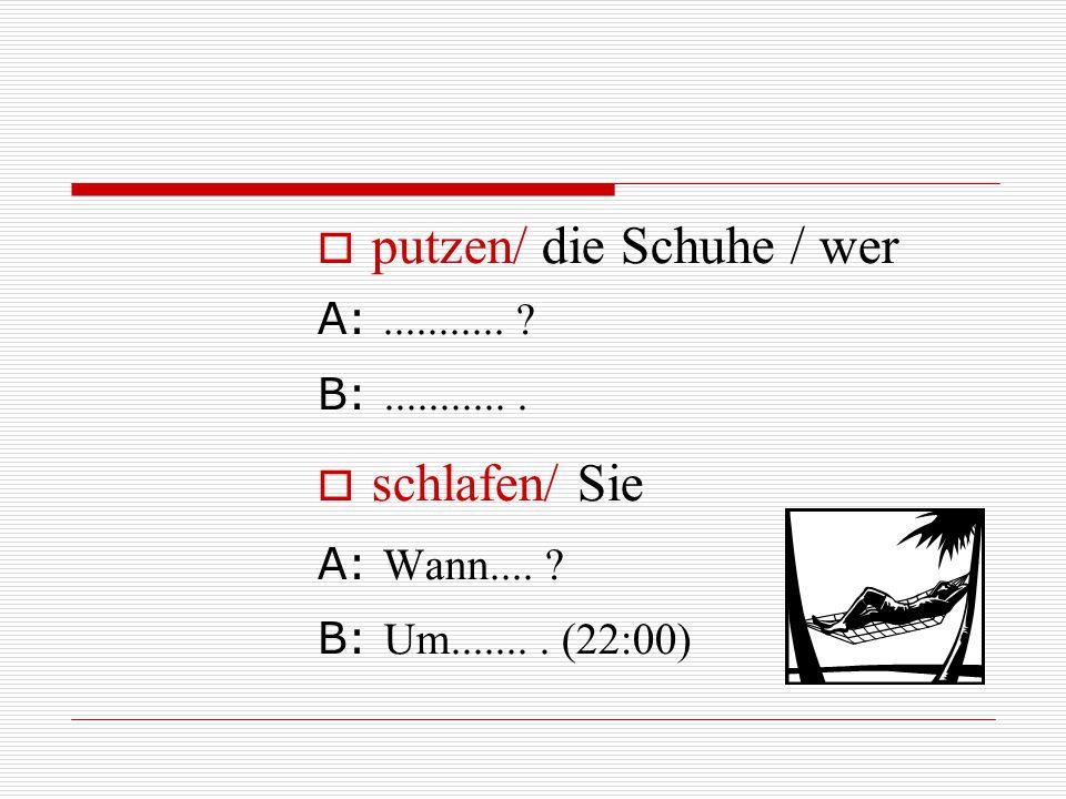  putzen/ die Schuhe / wer A:........... ? B:............  schlafen/ Sie A: Wann.... ? B: Um........ (22:00)
