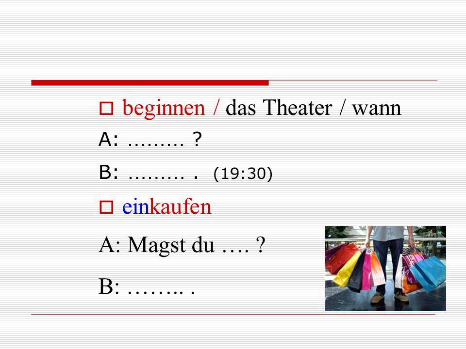  beginnen / das Theater / wann A: ……… ? B: ………. (19:30)  einkaufen A: Magst du …. ? B: ……...