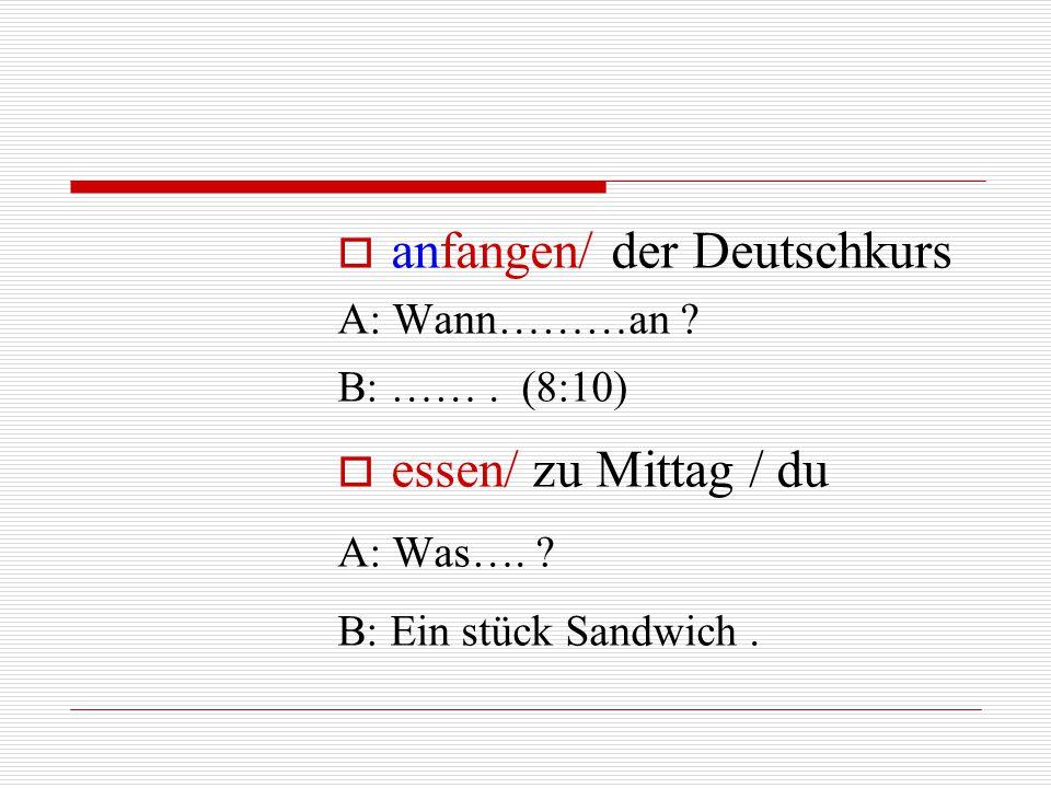  anfangen/ der Deutschkurs A: Wann………an ? B: ……. (8:10)  essen/ zu Mittag / du A: Was…. ? B: Ein stück Sandwich.
