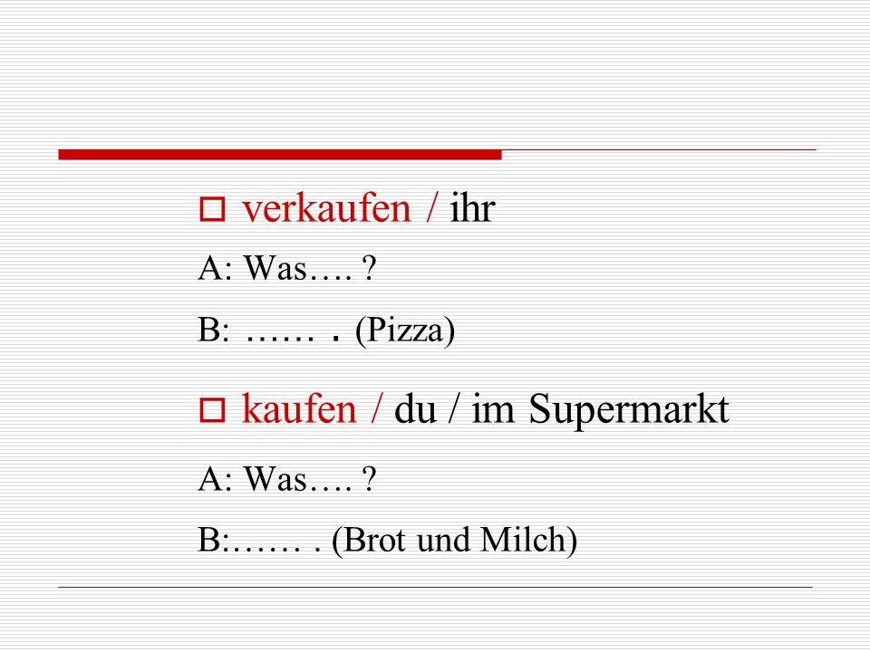  verkaufen / ihr A: Was…. ? B: ……. (Pizza)  kaufen / du / im Supermarkt A: Was…. ? B:……. (Brot und Milch)