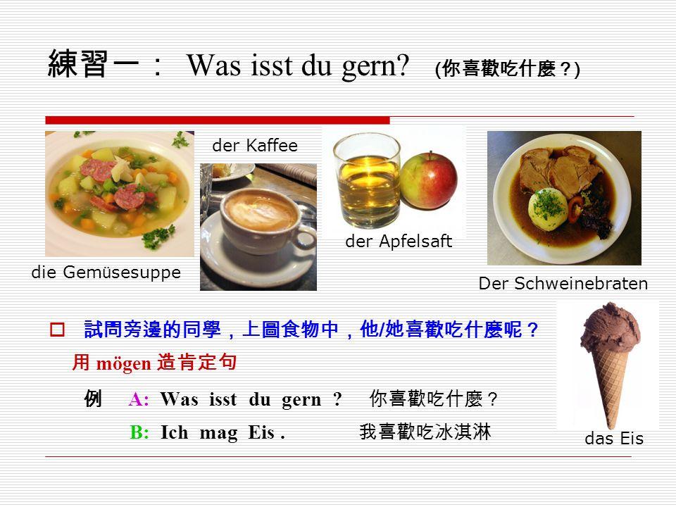 練習一: Was isst du gern? ( 你喜歡吃什麼? )  試問旁邊的同學,上圖食物中,他 / 她喜歡吃什麼呢? 用 mögen 造肯定句 例 A: Was isst du gern ? 你喜歡吃什麼? B: Ich mag Eis. 我喜歡吃冰淇淋 das Eis Der Schwe