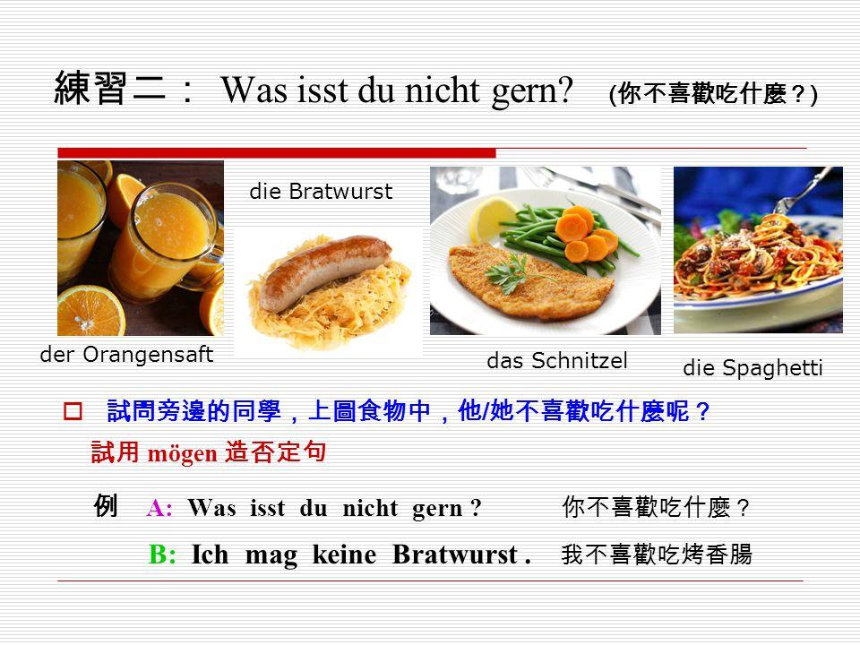 練習二: Was isst du nicht gern? ( 你不喜歡吃什麼? )  試問旁邊的同學,上圖食物中,他 / 她不喜歡吃什麼呢? 試用 mögen 造否定句 例 A: Was isst du nicht gern ? 你不喜歡吃什麼? B: Ich mag keine Bratwurs