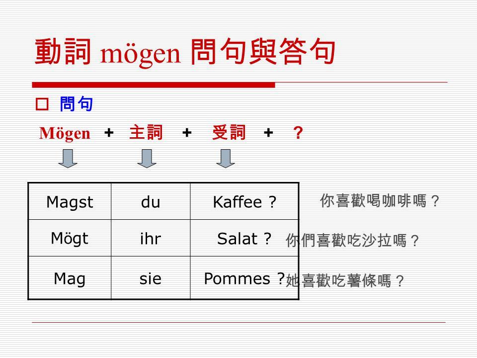 動詞 mögen 問句與答句  問句 Mögen + 主詞 + 受詞 + ? 你喜歡喝咖啡嗎? 你們喜歡吃沙拉嗎? 她喜歡吃薯條嗎? MagstduKaffee ? M ö gtihrSalat ? MagsiePommes ?