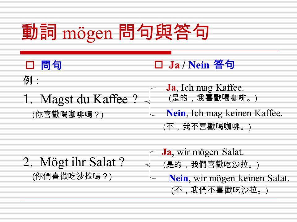 動詞 mögen 問句與答句  問句  Ja / Nein 答句 Ja, Ich mag Kaffee. ( 是的,我喜歡喝咖啡。 ) Nein, Ich mag keinen Kaffee. ( 不,我不喜歡喝咖啡。 ) Ja, wir mögen Salat. ( 是的,我們喜歡吃沙拉。 )