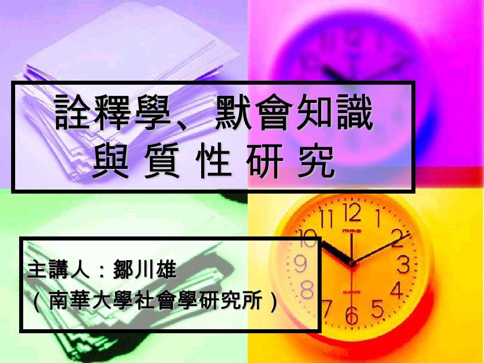詮釋學、默會知識 與 質 性 研 究 主講人:鄒川雄(南華大學社會學研究所)