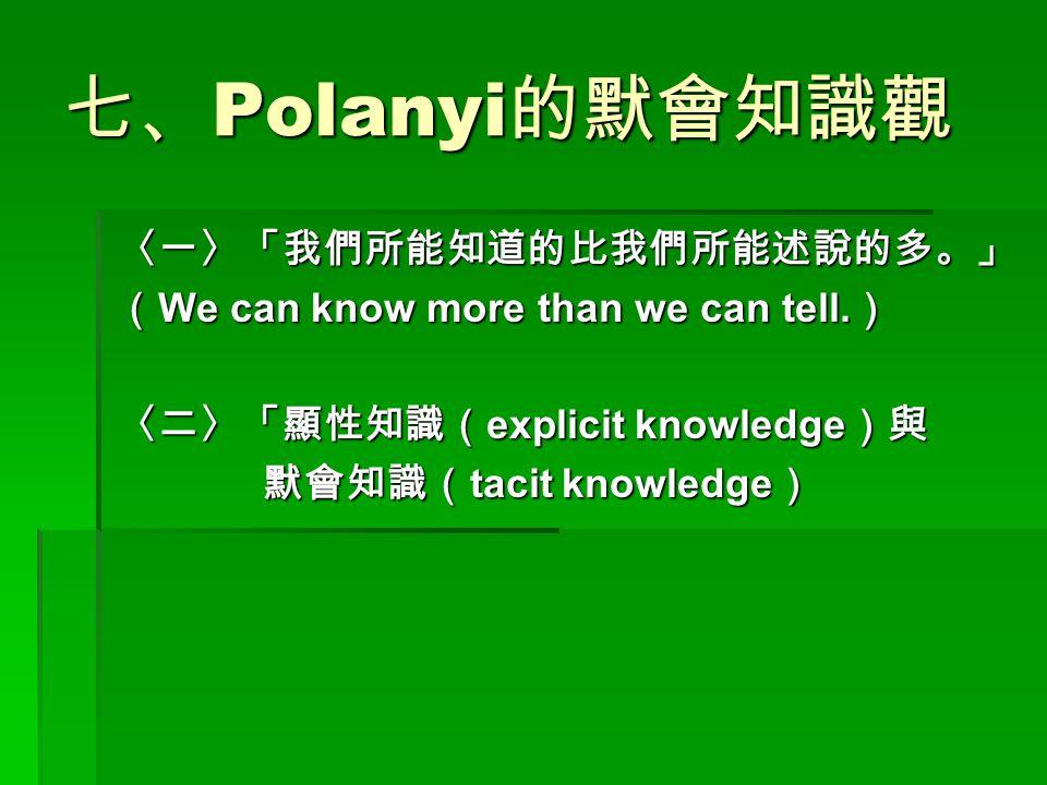 七、 Polanyi 的默會知識觀 〈一〉「我們所能知道的比我們所能述說的多。」 ( We can know more than we can tell. ) 〈二〉「顯性知識( explicit knowledge )與 默會知識( tacit knowledge ) 默會知識( tacit kn