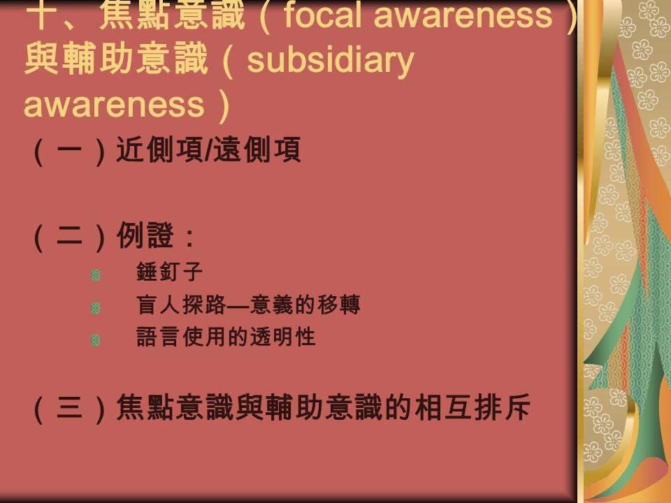 十、焦點意識( focal awareness ) 與輔助意識( subsidiary awareness ) (一)近側項 / 遠側項 (二)例證: 錘釘子 盲人探路 — 意義的移轉 語言使用的透明性 (三)焦點意識與輔助意識的相互排斥