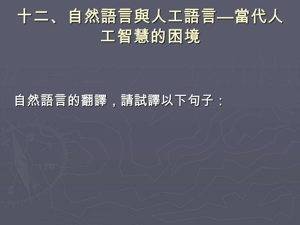 十二、自然語言與人工語言 — 當代人 工智慧的困境 自然語言的翻譯,請試譯以下句子: