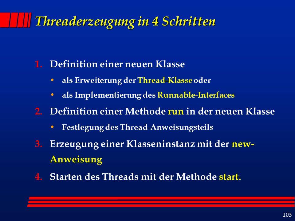 103 Threaderzeugung in 4 Schritten 1.Definition einer neuen Klasse als Erweiterung der Thread-Klasse oder als Implementierung des Runnable-Interfaces 2.Definition einer Methode run in der neuen Klasse Festlegung des Thread-Anweisungsteils 3.Erzeugung einer Klasseninstanz mit der new- Anweisung 4.Starten des Threads mit der Methode start.