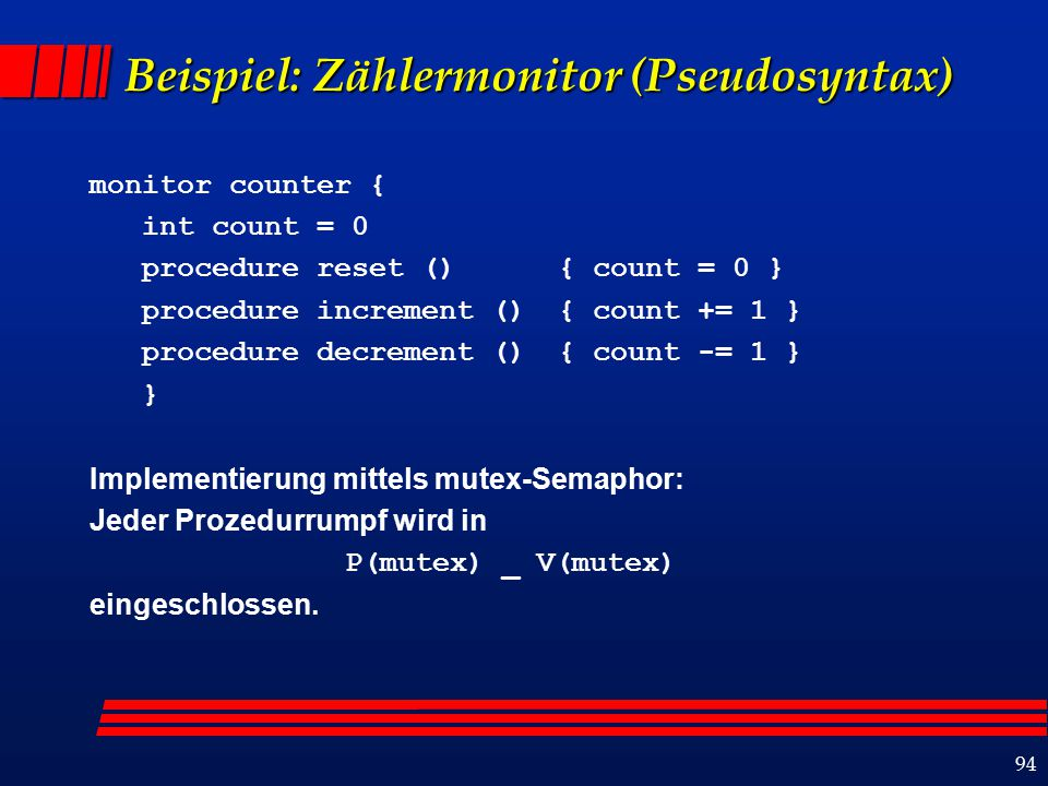 94 Beispiel: Zählermonitor (Pseudosyntax) monitor counter { int count = 0 procedure reset () { count = 0 } procedure increment () { count += 1 } proce