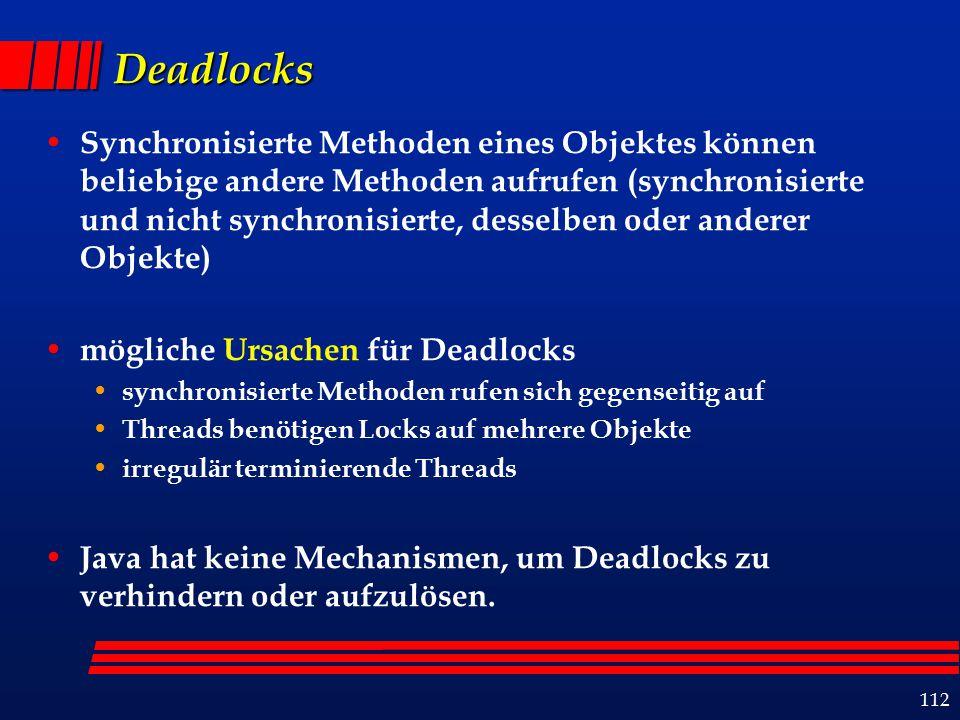 112 Deadlocks Synchronisierte Methoden eines Objektes können beliebige andere Methoden aufrufen (synchronisierte und nicht synchronisierte, desselben oder anderer Objekte) mögliche Ursachen für Deadlocks synchronisierte Methoden rufen sich gegenseitig auf Threads benötigen Locks auf mehrere Objekte irregulär terminierende Threads Java hat keine Mechanismen, um Deadlocks zu verhindern oder aufzulösen.