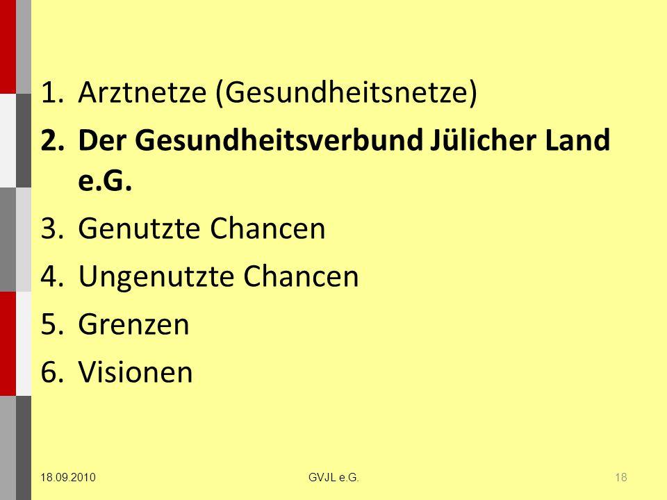 1.Arztnetze (Gesundheitsnetze) 2.Der Gesundheitsverbund Jülicher Land e.G. 3.Genutzte Chancen 4.Ungenutzte Chancen 5.Grenzen 6.Visionen 18 GVJL e.G.18