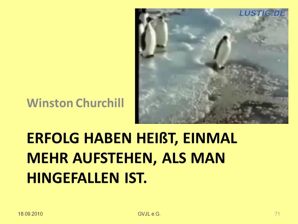 ERFOLG HABEN HEIßT, EINMAL MEHR AUFSTEHEN, ALS MAN HINGEFALLEN IST. Winston Churchill 71 GVJL e.G.18.09.2010
