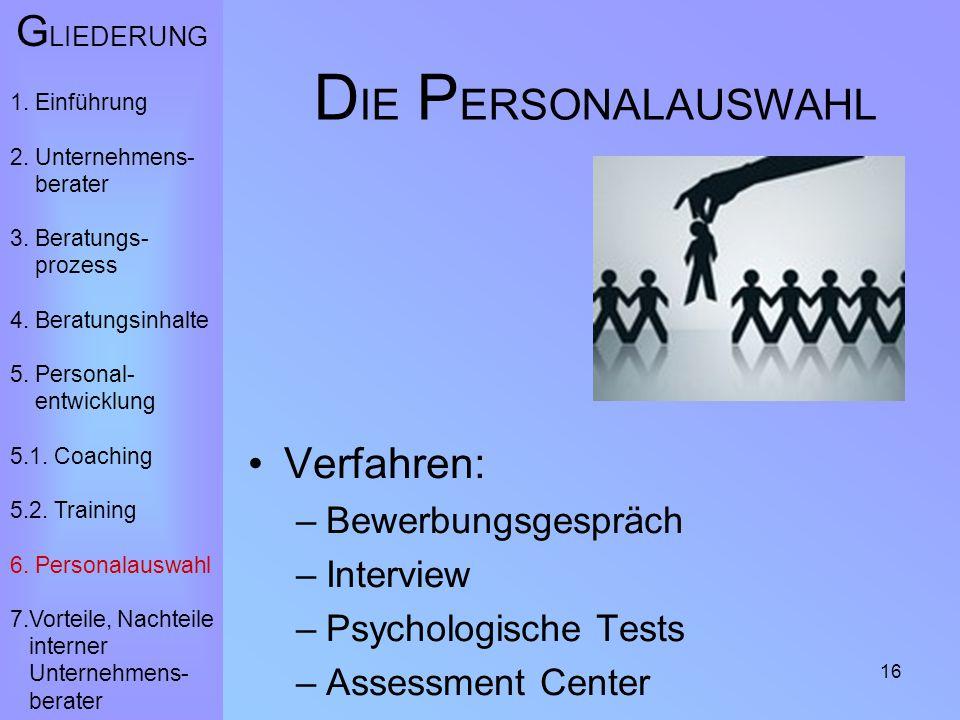 16 D IE P ERSONALAUSWAHL Verfahren: –Bewerbungsgespräch –Interview –Psychologische Tests –Assessment Center G LIEDERUNG 1. Einführung 2. Unternehmens-