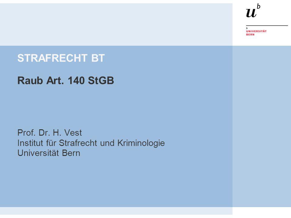 STRAFRECHT BT Raub Art. 140 StGB Prof. Dr. H. Vest Institut für Strafrecht und Kriminologie Universität Bern