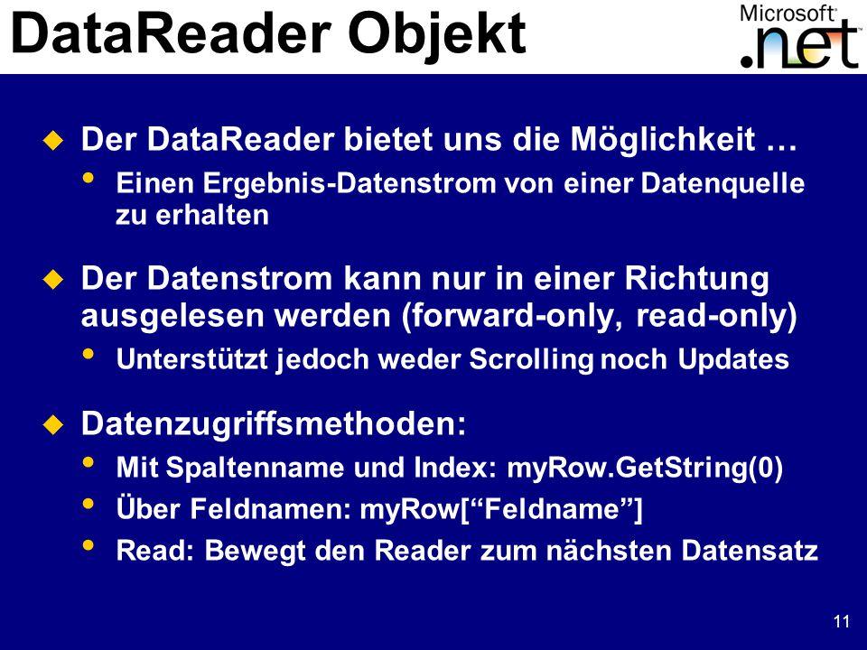 11 DataReader Objekt  Der DataReader bietet uns die Möglichkeit … Einen Ergebnis-Datenstrom von einer Datenquelle zu erhalten  Der Datenstrom kann nur in einer Richtung ausgelesen werden (forward-only, read-only) Unterstützt jedoch weder Scrolling noch Updates  Datenzugriffsmethoden: Mit Spaltenname und Index: myRow.GetString(0) Über Feldnamen: myRow[ Feldname ] Read: Bewegt den Reader zum nächsten Datensatz