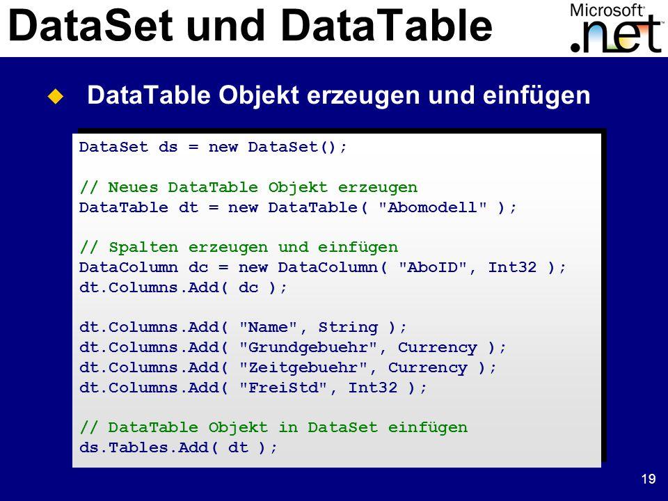 19 DataSet und DataTable DataSet ds = new DataSet(); // Neues DataTable Objekt erzeugen DataTable dt = new DataTable( Abomodell ); // Spalten erzeugen und einfügen DataColumn dc = new DataColumn( AboID , Int32 ); dt.Columns.Add( dc ); dt.Columns.Add( Name , String ); dt.Columns.Add( Grundgebuehr , Currency ); dt.Columns.Add( Zeitgebuehr , Currency ); dt.Columns.Add( FreiStd , Int32 ); // DataTable Objekt in DataSet einfügen ds.Tables.Add( dt ); DataSet ds = new DataSet(); // Neues DataTable Objekt erzeugen DataTable dt = new DataTable( Abomodell ); // Spalten erzeugen und einfügen DataColumn dc = new DataColumn( AboID , Int32 ); dt.Columns.Add( dc ); dt.Columns.Add( Name , String ); dt.Columns.Add( Grundgebuehr , Currency ); dt.Columns.Add( Zeitgebuehr , Currency ); dt.Columns.Add( FreiStd , Int32 ); // DataTable Objekt in DataSet einfügen ds.Tables.Add( dt );  DataTable Objekt erzeugen und einfügen
